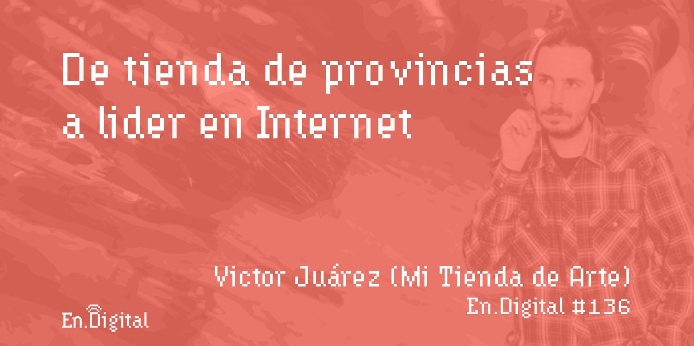 #136 – Mi Tienda de Arte: De tienda de provincias a líder en Internet con Victor Juárez